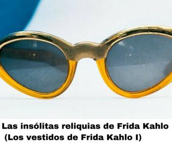 Las insólitas reliquias de Frida Kahlo. Parte I